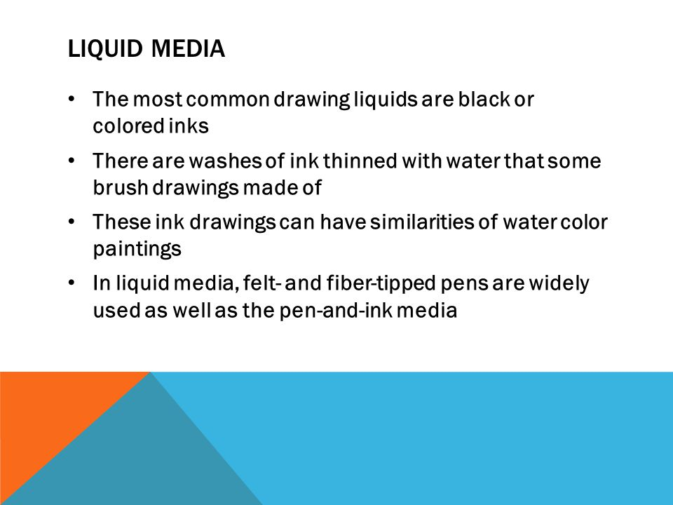 LIQUID MEDIA The most common drawing liquids are black or colored inks There are washes of ink thinned with water that some brush drawings made of The