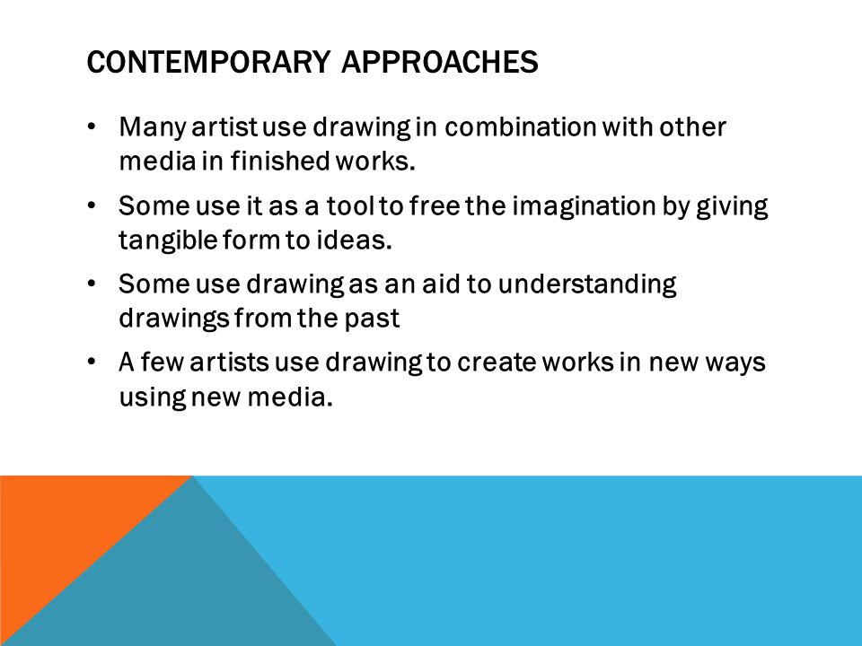 CONTEMPORARY APPROACHES Many artist use drawing in combination with other media in finished works. Some use it as a tool to free the imagination by gi