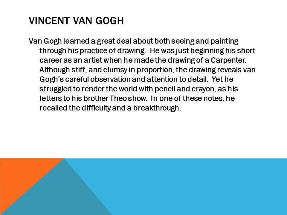 VINCENT VAN GOGH Van Gogh learned a great deal about both seeing and painting through his practice of drawing. He was just beginning his short career