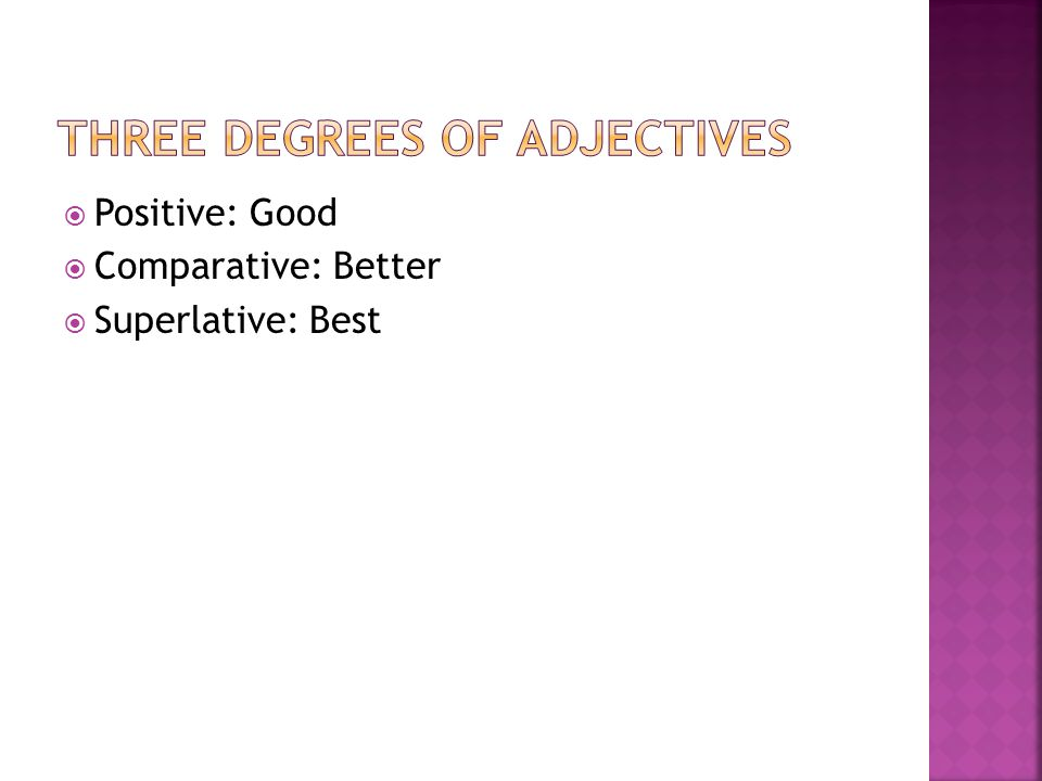  Positive: Good  Comparative: Better  Superlative: Best