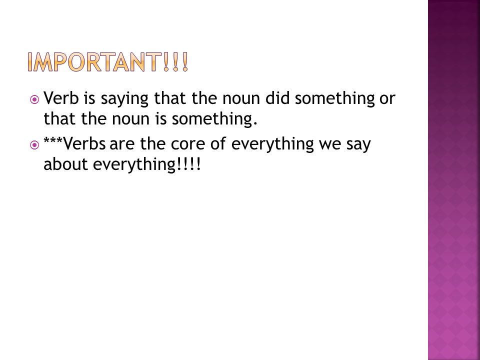  Verb is saying that the noun did something or that the noun is something.  ***Verbs are the core of everything we say about everything!!!!