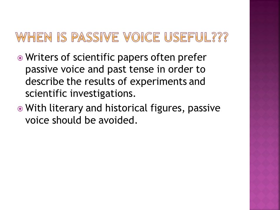  Writers of scientific papers often prefer passive voice and past tense in order to describe the results of experiments and scientific investigations