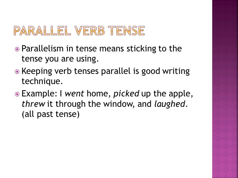  Parallelism in tense means sticking to the tense you are using.  Keeping verb tenses parallel is good writing technique.  Example: I went home, pi