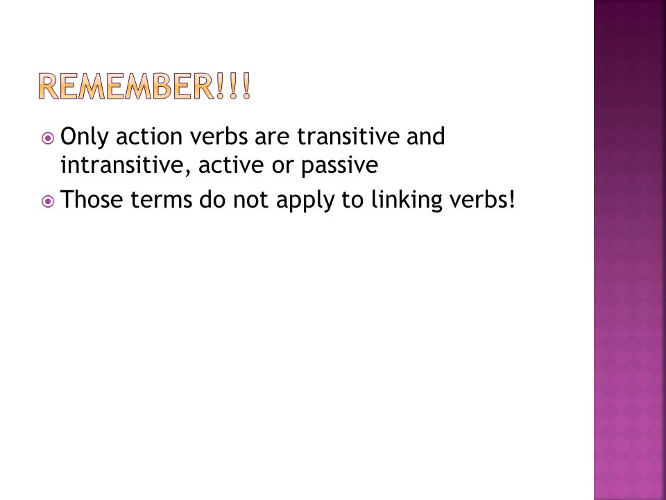  Only action verbs are transitive and intransitive, active or passive  Those terms do not apply to linking verbs!