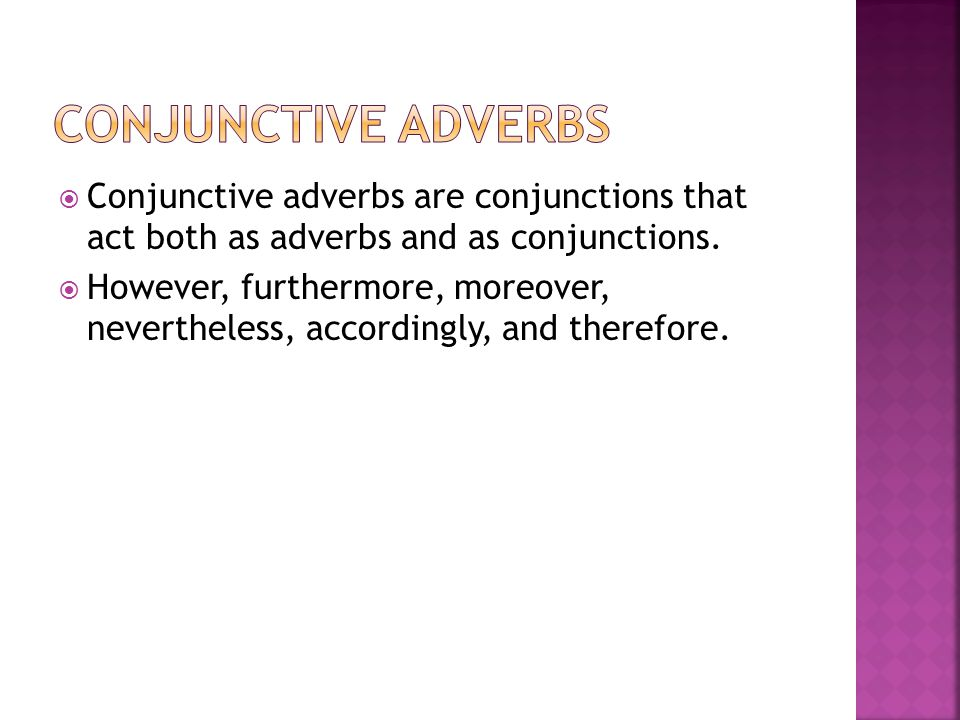  Conjunctive adverbs are conjunctions that act both as adverbs and as conjunctions.  However, furthermore, moreover, nevertheless, accordingly, and