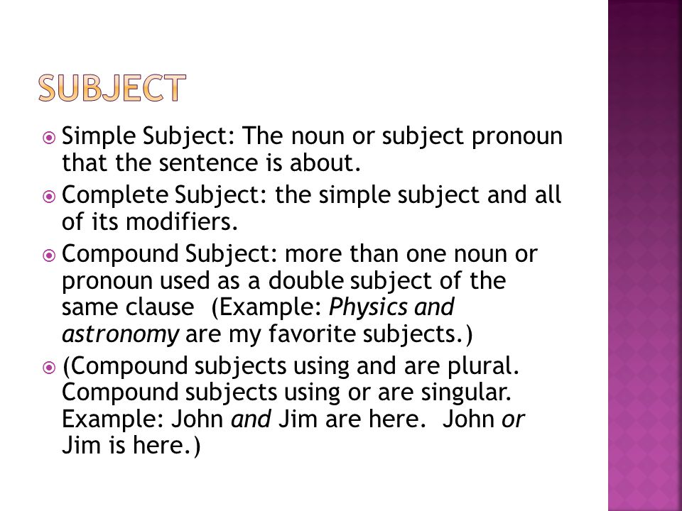  Simple Subject: The noun or subject pronoun that the sentence is about.  Complete Subject: the simple subject and all of its modifiers.  Compound