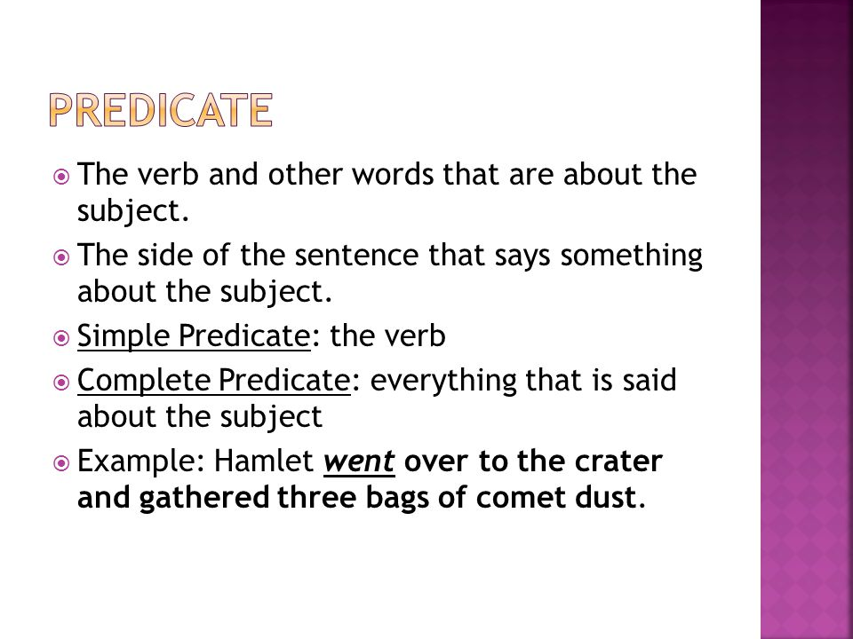  The verb and other words that are about the subject.  The side of the sentence that says something about the subject.  Simple Predicate: the verb