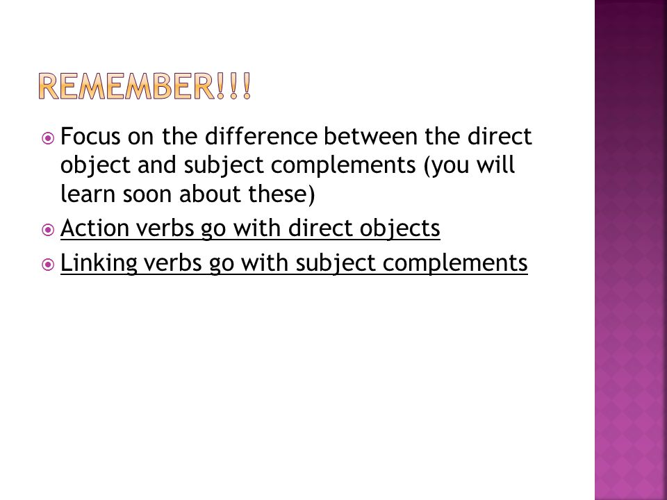  Focus on the difference between the direct object and subject complements (you will learn soon about these)  Action verbs go with direct objects 