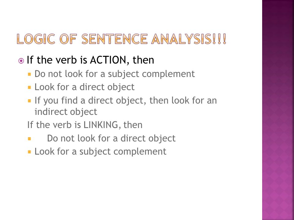  If the verb is ACTION, then  Do not look for a subject complement  Look for a direct object  If you find a direct object, then look for an indire