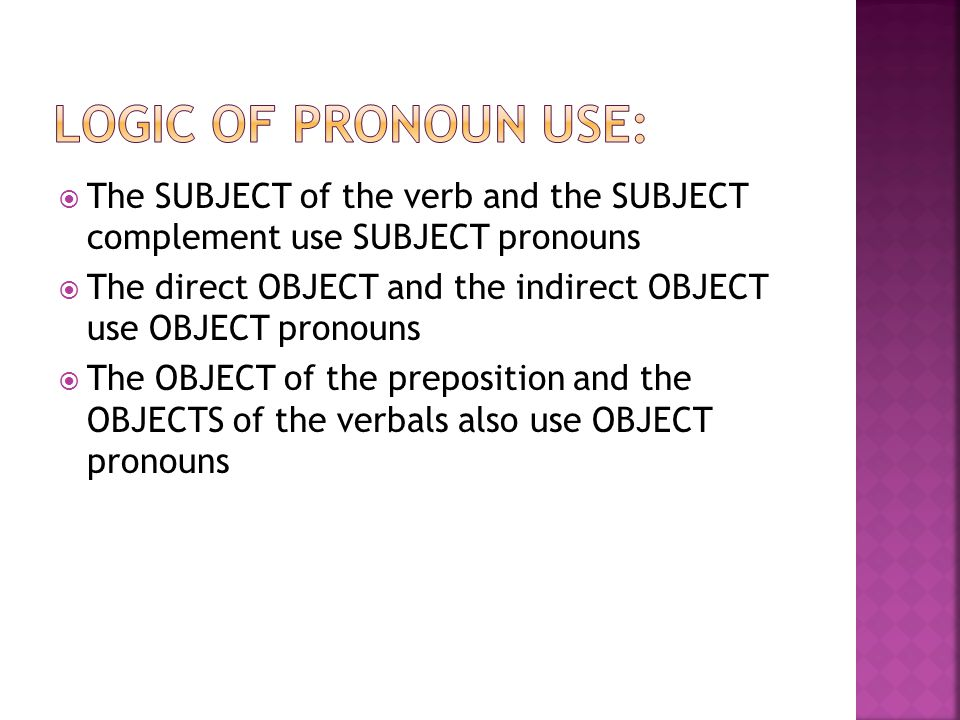  The SUBJECT of the verb and the SUBJECT complement use SUBJECT pronouns  The direct OBJECT and the indirect OBJECT use OBJECT pronouns  The OBJECT