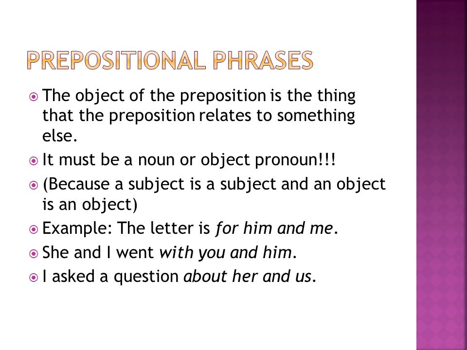  The object of the preposition is the thing that the preposition relates to something else.  It must be a noun or object pronoun!!!  (Because a sub