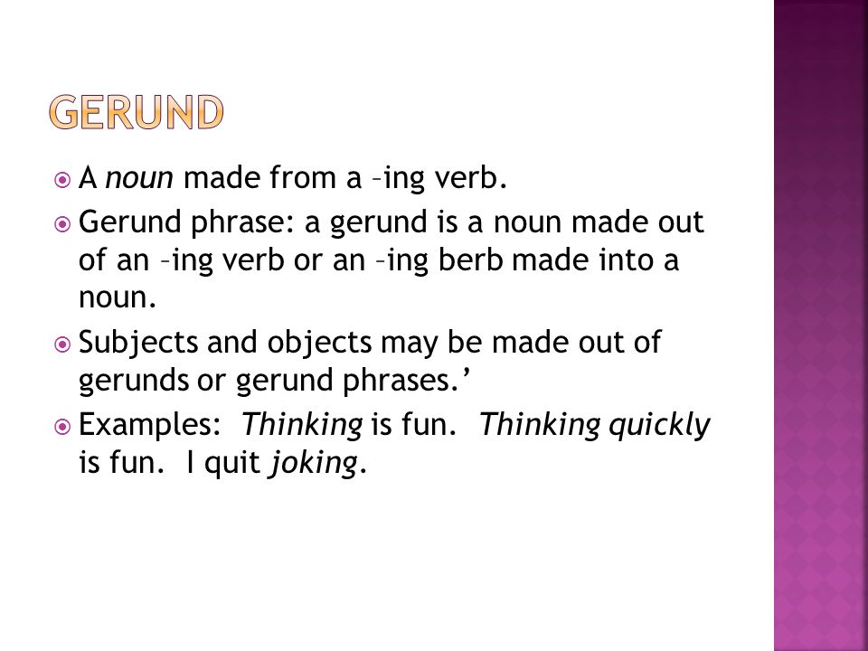  A noun made from a –ing verb.  Gerund phrase: a gerund is a noun made out of an –ing verb or an –ing berb made into a noun.  Subjects and objects