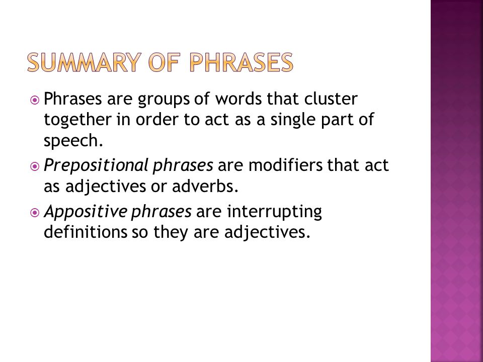  Phrases are groups of words that cluster together in order to act as a single part of speech.  Prepositional phrases are modifiers that act as adje