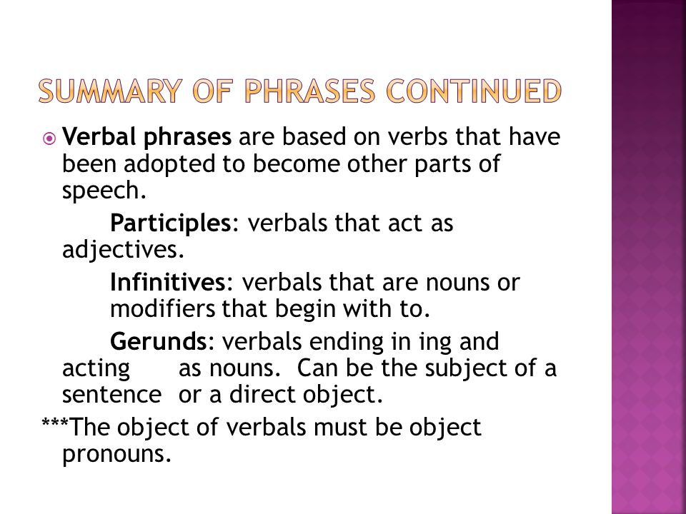  Verbal phrases are based on verbs that have been adopted to become other parts of speech. Participles: verbals that act as adjectives. Infinitives: