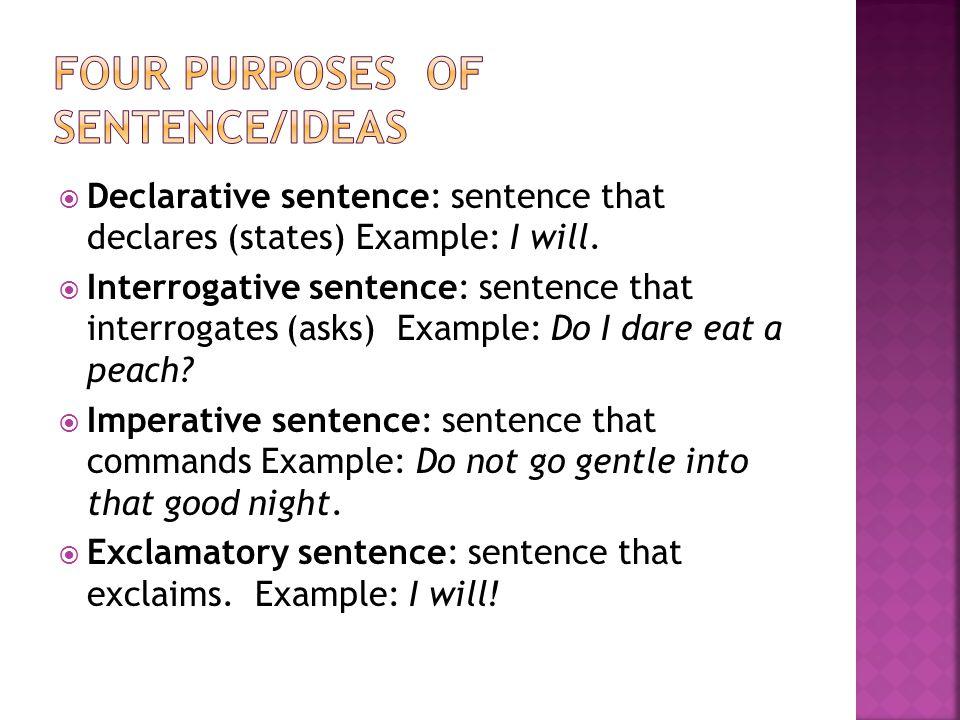  Declarative sentence: sentence that declares (states) Example: I will.  Interrogative sentence: sentence that interrogates (asks) Example: Do I dar
