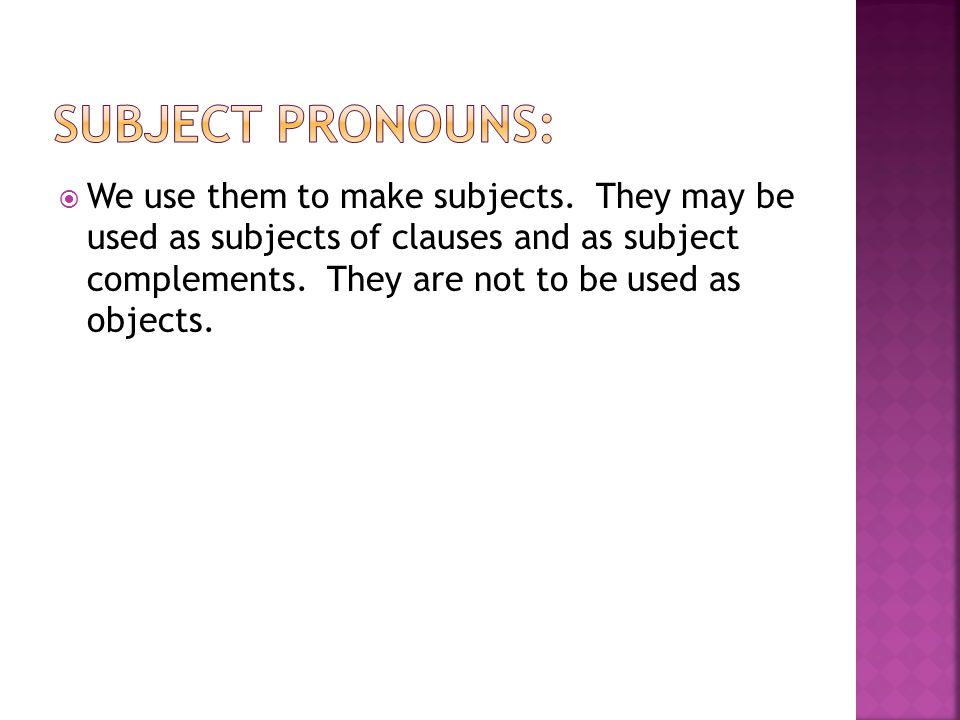  We use them to make subjects. They may be used as subjects of clauses and as subject complements. They are not to be used as objects.