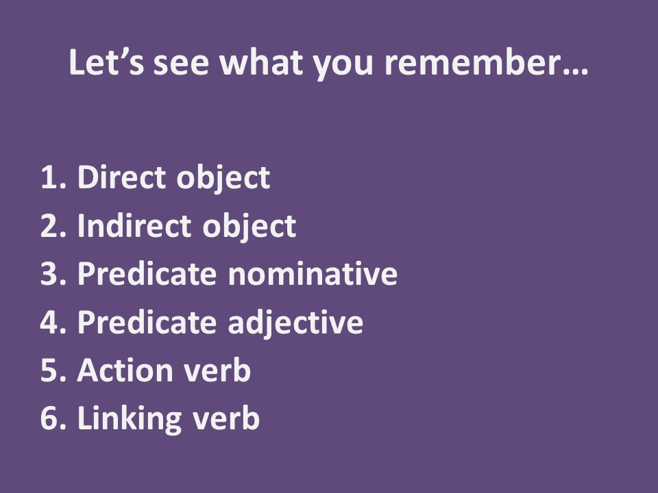 Let's see what you remember… 1.Direct object 2.Indirect object 3.Predicate nominative 4.Predicate adjective 5.Action verb 6.Linking verb
