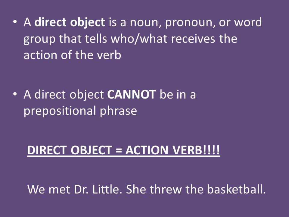 A direct object is a noun, pronoun, or word group that tells who/what receives the action of the verb A direct object CANNOT be in a prepositional phrase DIRECT OBJECT = ACTION VERB!!!.