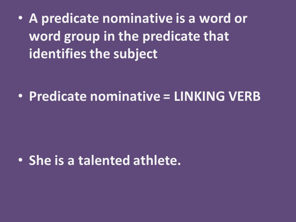 A predicate nominative is a word or word group in the predicate that identifies the subject Predicate nominative = LINKING VERB She is a talented athlete.