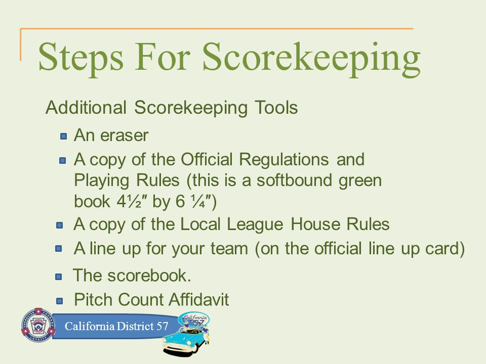 California District 57 Steps For Scorekeeping Additional Scorekeeping Tools An eraser A copy of the Official Regulations and Playing Rules (this is a softbound green book 4½″ by 6 ¼″) A copy of the Local League House Rules A line up for your team (on the official line up card) The scorebook.