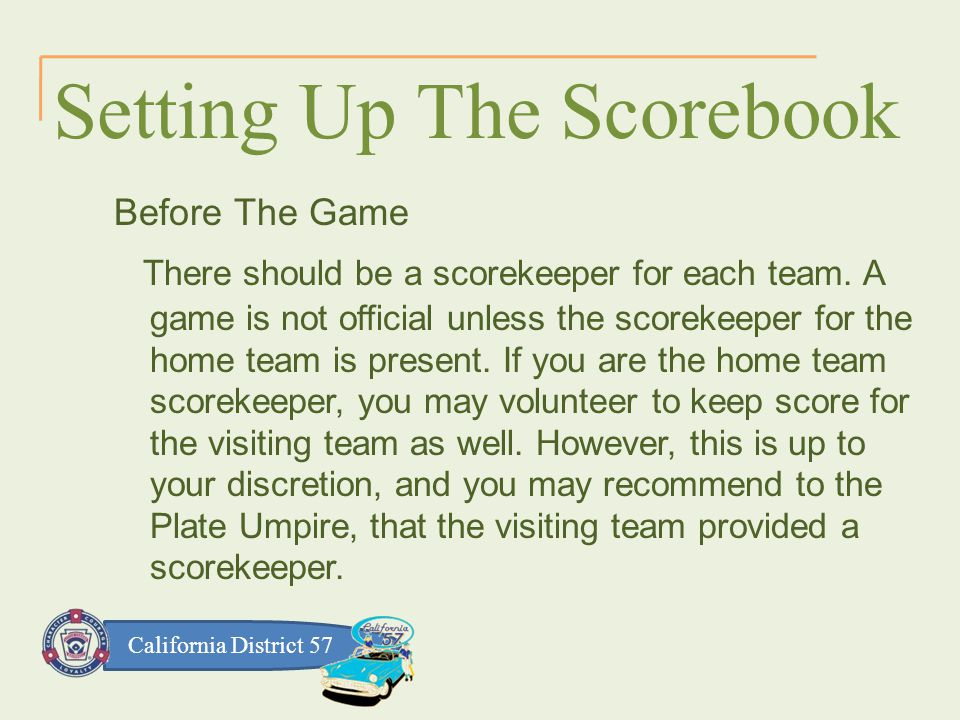 California District 57 Setting Up The Scorebook Before The Game There should be a scorekeeper for each team.