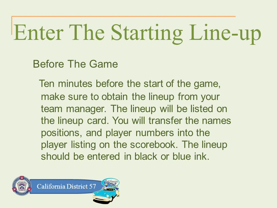 California District 57 Enter The Starting Line-up Before The Game Ten minutes before the start of the game, make sure to obtain the lineup from your team manager.