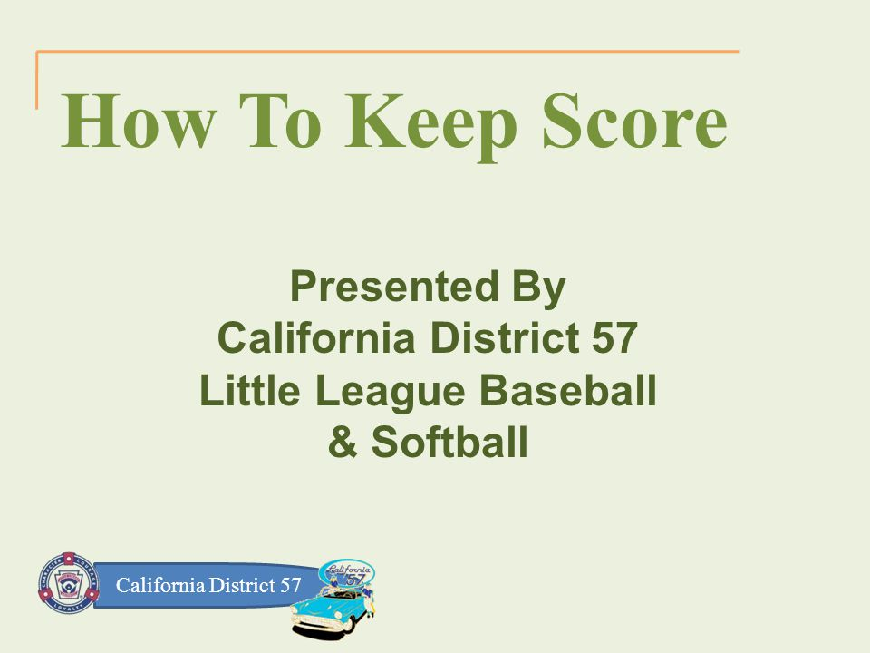 California District 57 How To Keep Score Presented By California District 57 Little League Baseball & Softball