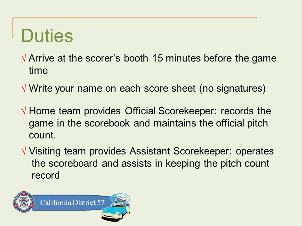 California District 57 √ Home team provides Official Scorekeeper: records the game in the scorebook and maintains the official pitch count.