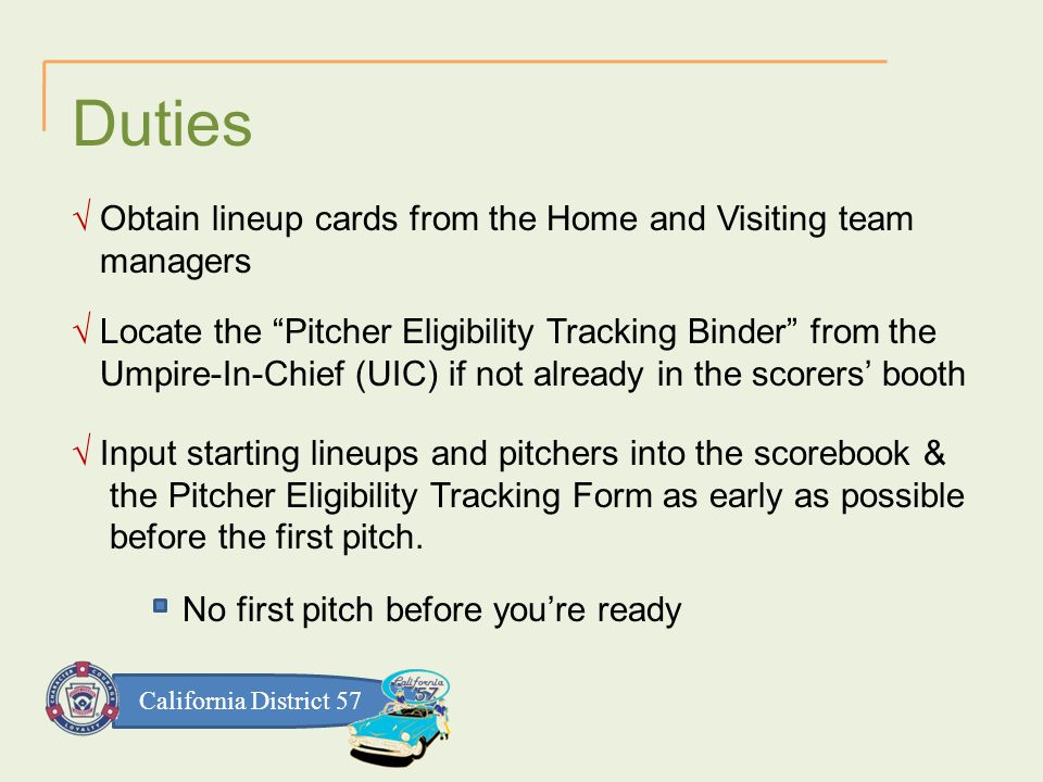 California District 57 Duties √ Obtain lineup cards from the Home and Visiting team managers √ Locate the Pitcher Eligibility Tracking Binder from the Umpire-In-Chief (UIC) if not already in the scorers' booth √ Input starting lineups and pitchers into the scorebook & the Pitcher Eligibility Tracking Form as early as possible before the first pitch.