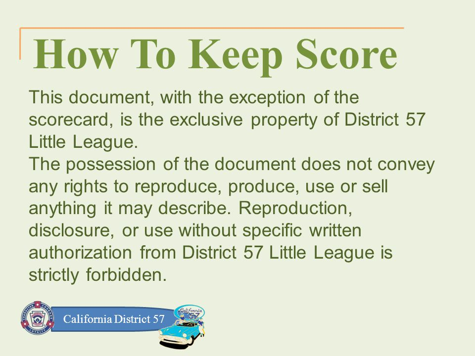 California District 57 How To Keep Score This document, with the exception of the scorecard, is the exclusive property of District 57 Little League.