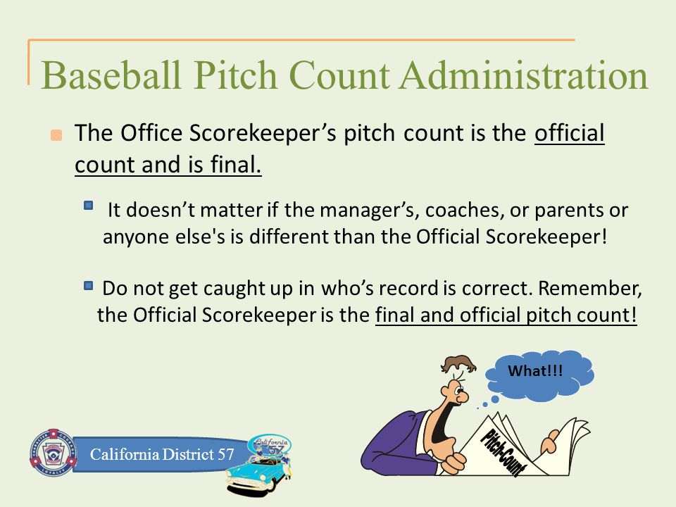 California District 57 It doesn't matter if the manager's, coaches, or parents or anyone else s is different than the Official Scorekeeper.