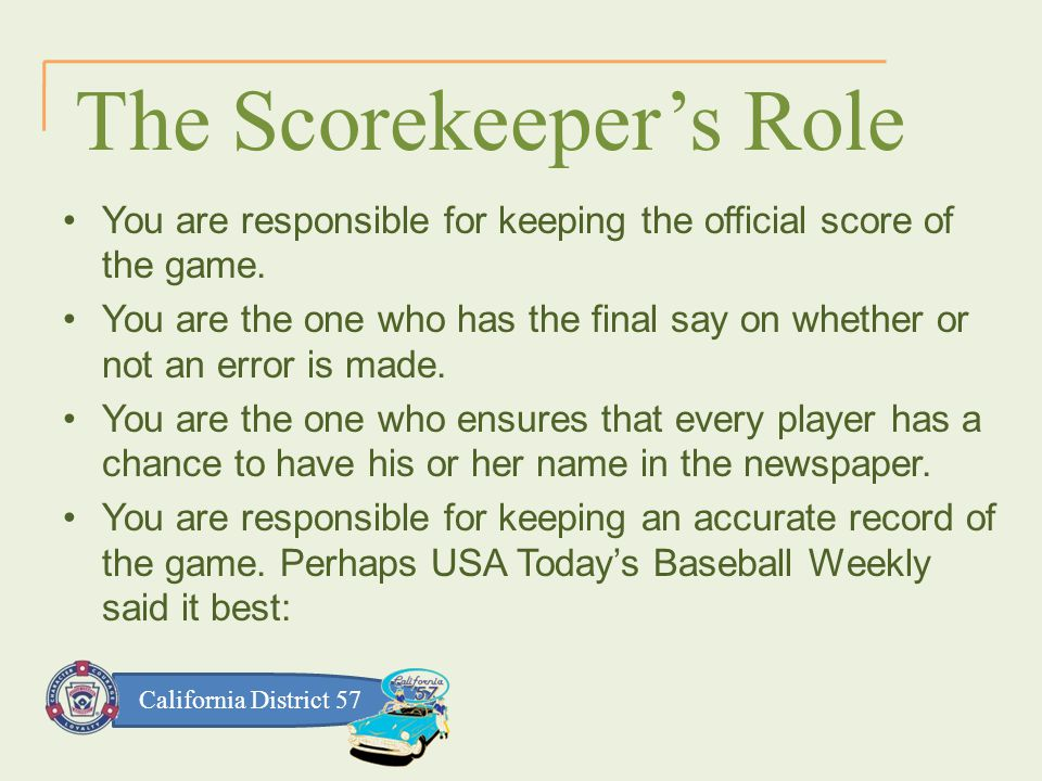California District 57 The Scorekeeper's Role You are responsible for keeping the official score of the game.