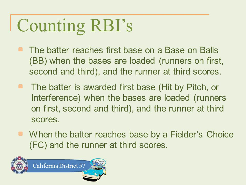 California District 57 Counting RBI's The batter reaches first base on a Base on Balls (BB) when the bases are loaded (runners on first, second and third), and the runner at third scores.