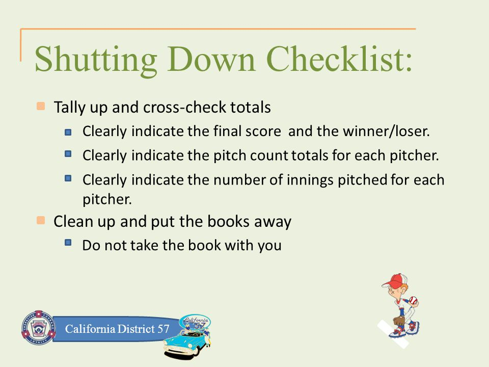 California District 57 Clean up and put the books away Shutting Down Checklist: Tally up and cross-check totals Do not take the book with you Clearly indicate the final score and the winner/loser.