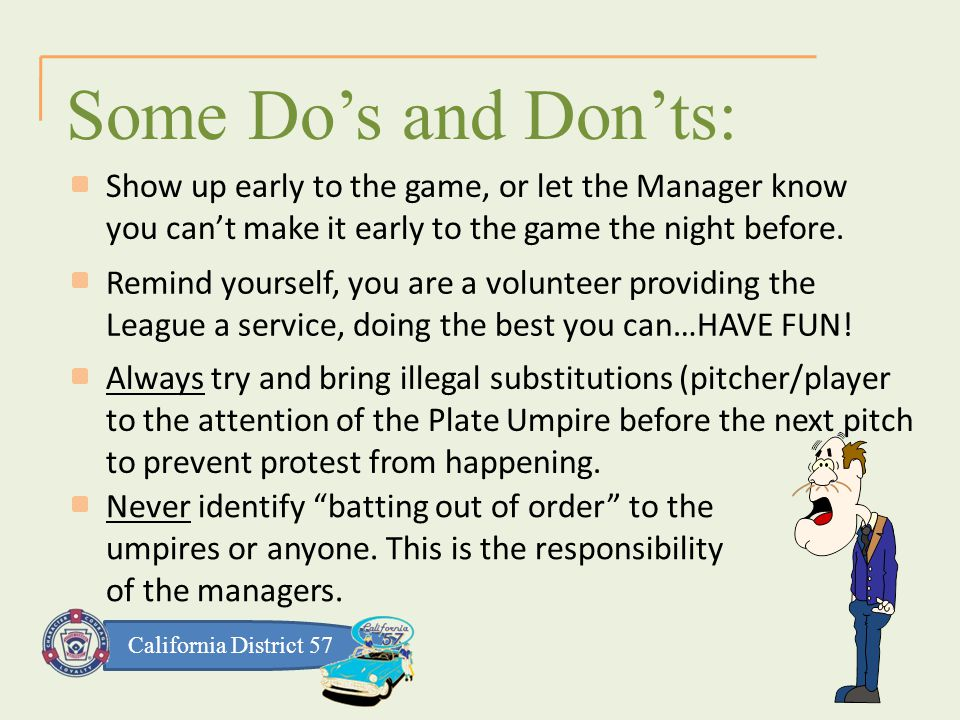 California District 57 Some Do's and Don'ts: Show up early to the game, or let the Manager know you can't make it early to the game the night before.
