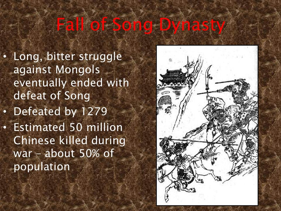 Fall of Song Dynasty Long, bitter struggle against Mongols eventually ended with defeat of Song Defeated by 1279 Estimated 50 million Chinese killed during war – about 50% of population