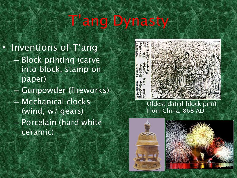 T'ang Dynasty Inventions of T'ang – Block printing (carve into block, stamp on paper) – Gunpowder (fireworks) – Mechanical clocks (wind, w/ gears) – Porcelain (hard white ceramic) Oldest dated block print from China, 868 AD