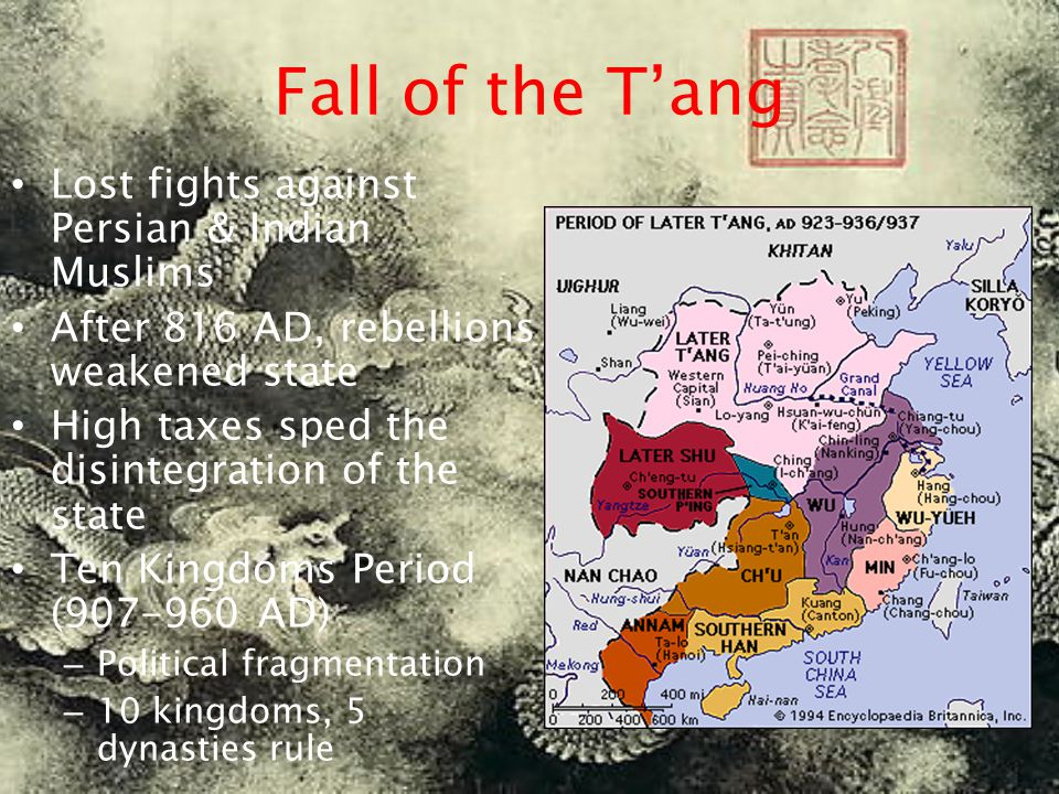 Fall of the T'ang Lost fights against Persian & Indian Muslims After 816 AD, rebellions weakened state High taxes sped the disintegration of the state Ten Kingdoms Period (907-960 AD) – Political fragmentation – 10 kingdoms, 5 dynasties rule