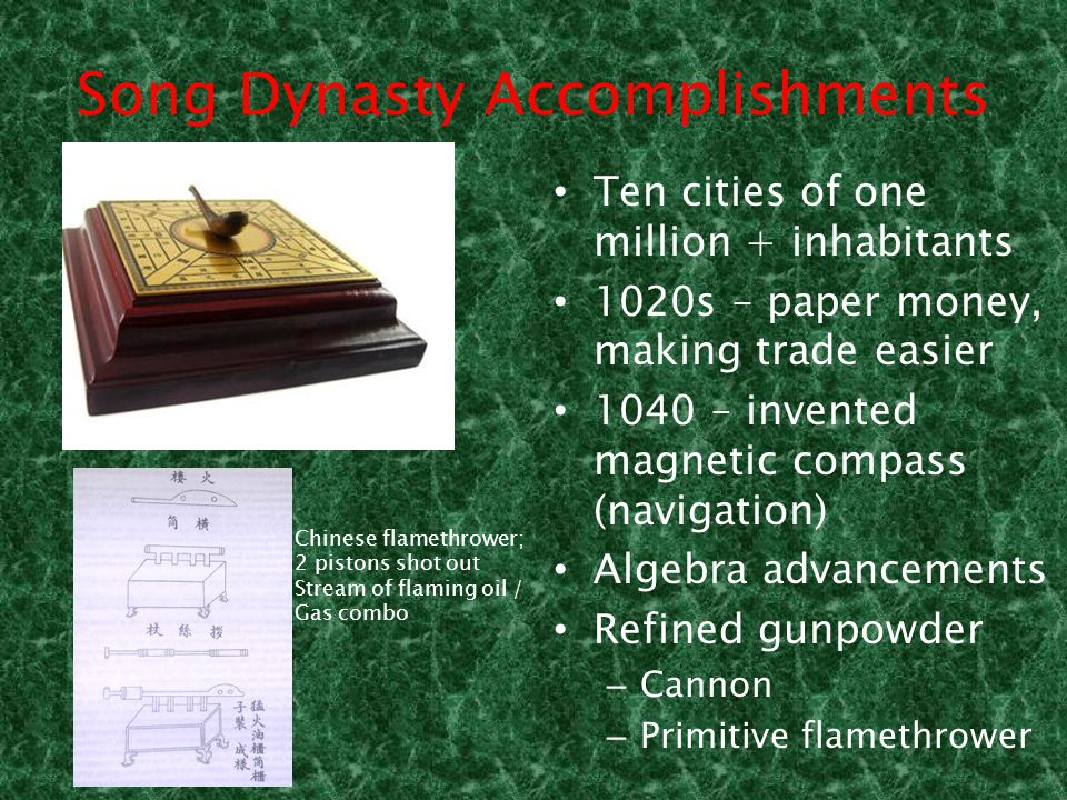 Song Dynasty Accomplishments Ten cities of one million + inhabitants 1020s – paper money, making trade easier 1040 – invented magnetic compass (navigation) Algebra advancements Refined gunpowder – Cannon – Primitive flamethrower Chinese flamethrower; 2 pistons shot out Stream of flaming oil / Gas combo