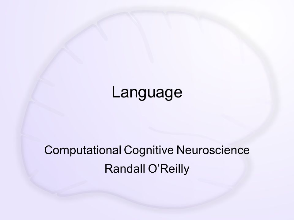 Language Computational Cognitive Neuroscience Randall O'Reilly