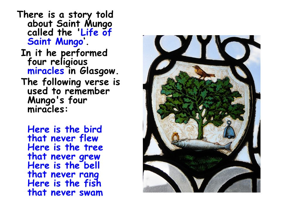 There is a story told about Saint Mungo called the Life of Saint Mungo'.