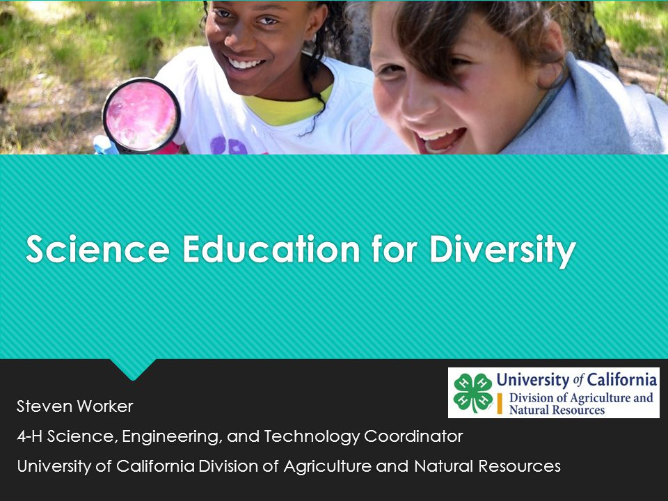 Science Education for Diversity Steven Worker 4-H Science, Engineering, and Technology Coordinator University of California Division of Agriculture and Natural Resources Steven Worker 4-H Science, Engineering, and Technology Coordinator University of California Division of Agriculture and Natural Resources