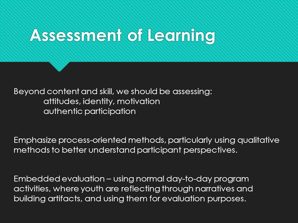 Assessment of Learning Beyond content and skill, we should be assessing: attitudes, identity, motivation authentic participation Emphasize process-oriented methods, particularly using qualitative methods to better understand participant perspectives.