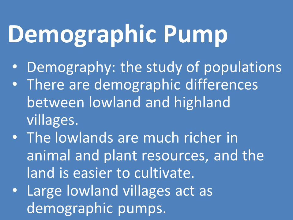 Demographic Pump Demography: the study of populations There are demographic differences between lowland and highland villages.