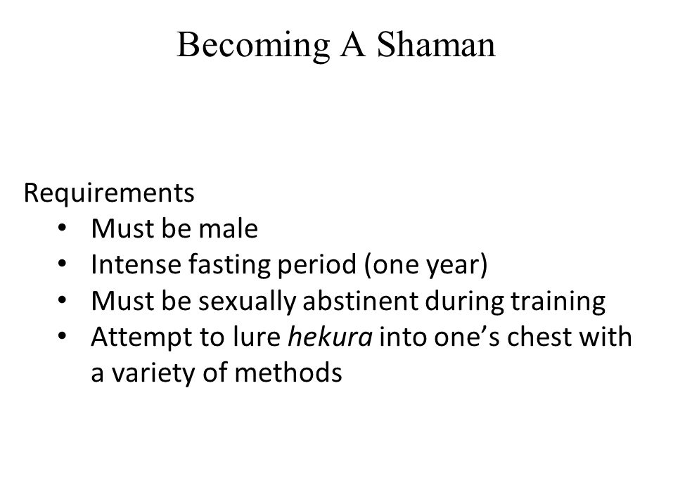 Becoming A Shaman Requirements Must be male Intense fasting period (one year) Must be sexually abstinent during training Attempt to lure hekura into o