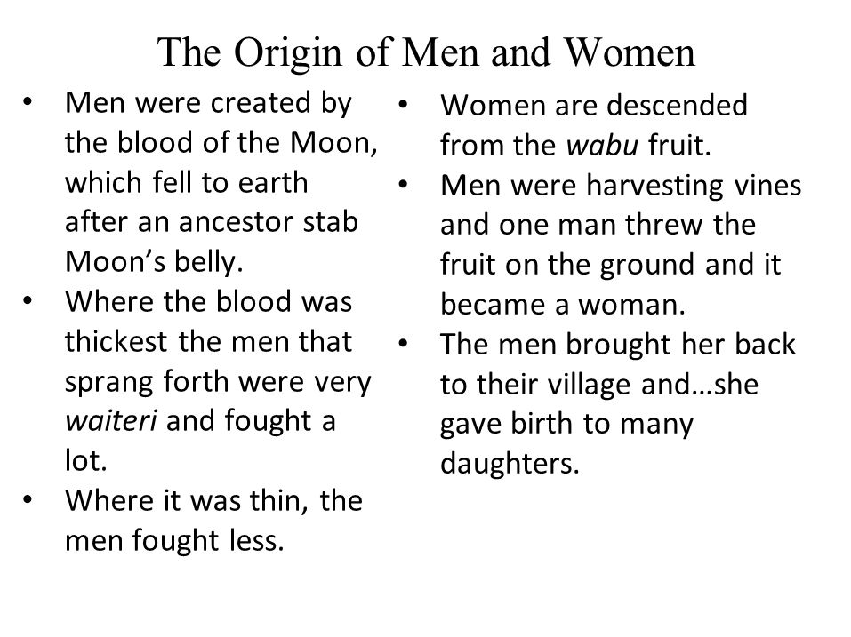 The Origin of Men and Women Men were created by the blood of the Moon, which fell to earth after an ancestor stab Moon's belly.