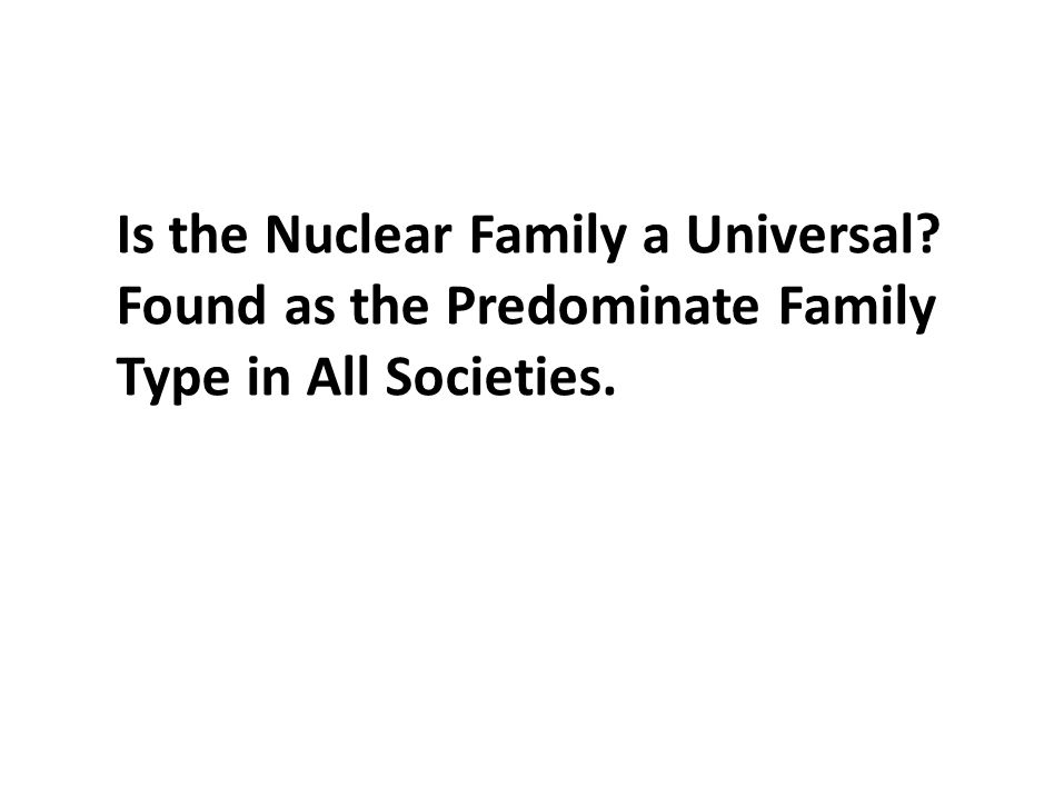 Is the Nuclear Family a Universal? Found as the Predominate Family Type in All Societies.