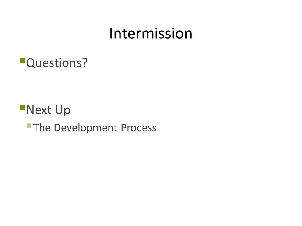 Intermission  Questions?  Next Up  The Development Process