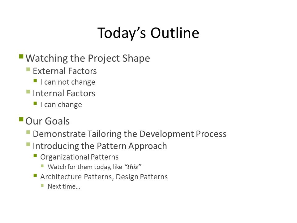 Today's Outline  Watching the Project Shape  External Factors  I can not change  Internal Factors  I can change  Our Goals  Demonstrate Tailoring the Development Process  Introducing the Pattern Approach  Organizational Patterns  Watch for them today, like this  Architecture Patterns, Design Patterns  Next time…