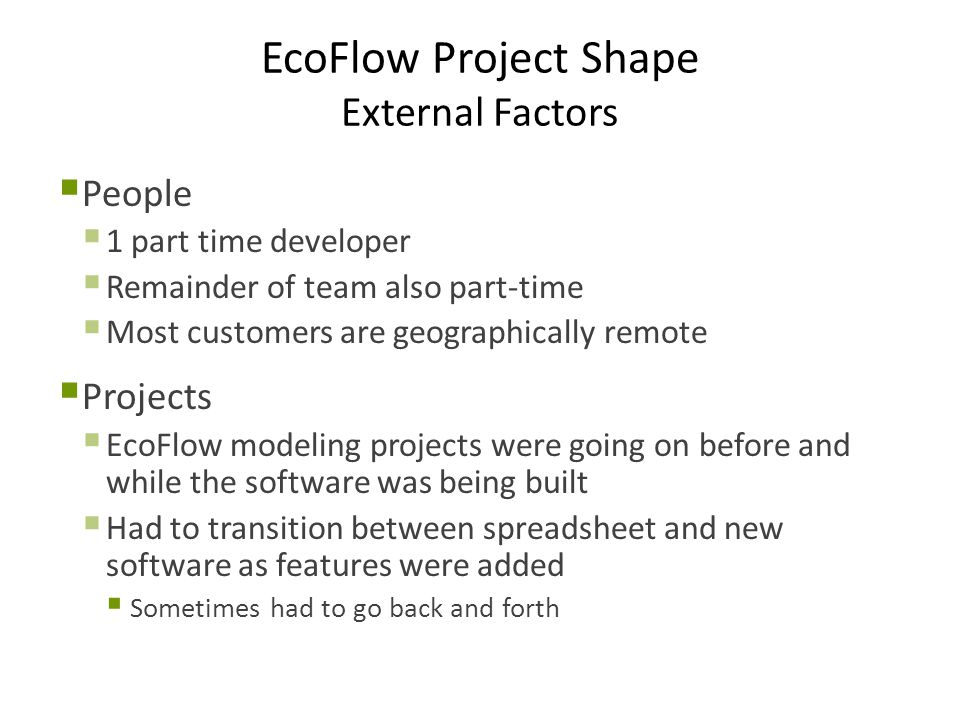 EcoFlow Project Shape External Factors  People  1 part time developer  Remainder of team also part-time  Most customers are geographically remote  Projects  EcoFlow modeling projects were going on before and while the software was being built  Had to transition between spreadsheet and new software as features were added  Sometimes had to go back and forth